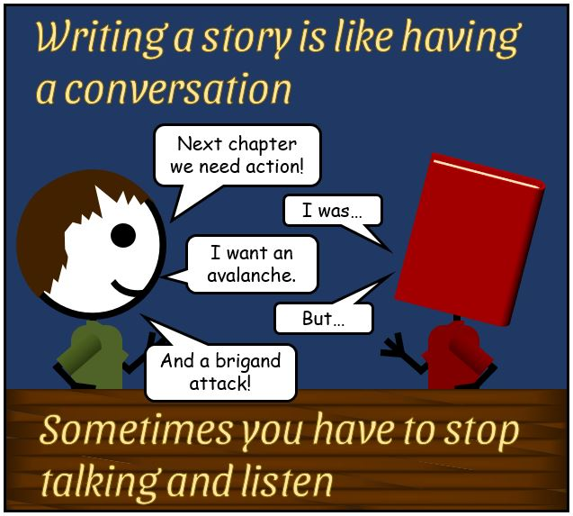 Writing a story is like having a conversation - Sometimes you have to stop talking and listen