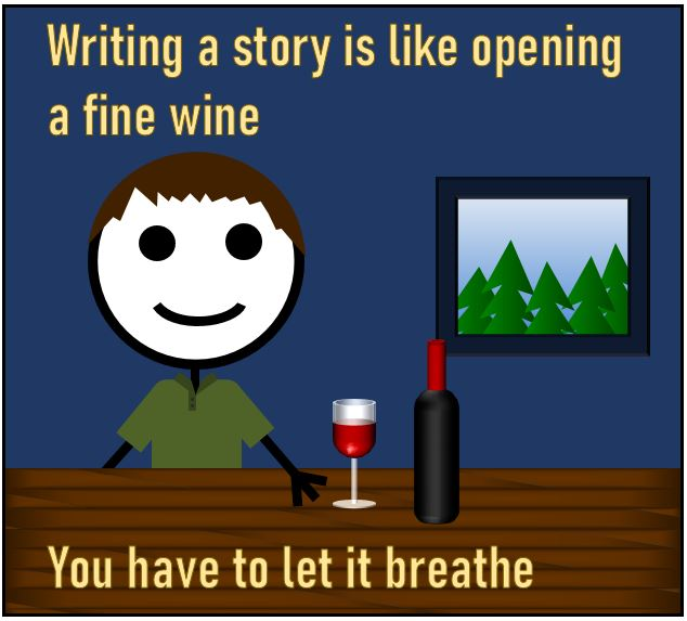 Writing a story is like opening a fine wine - You have to let it breathe