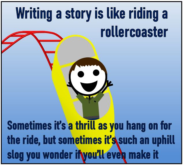 Writing a story is like riding a rollercoaster - Sometimes it's a thrill as you hang on for the ride, but sometimes it's such an uphill slog you wonder if you'll even make it